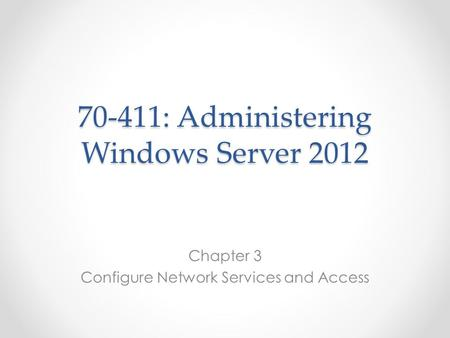 70-411: Administering Windows Server 2012 Chapter 3 Configure Network Services and Access.