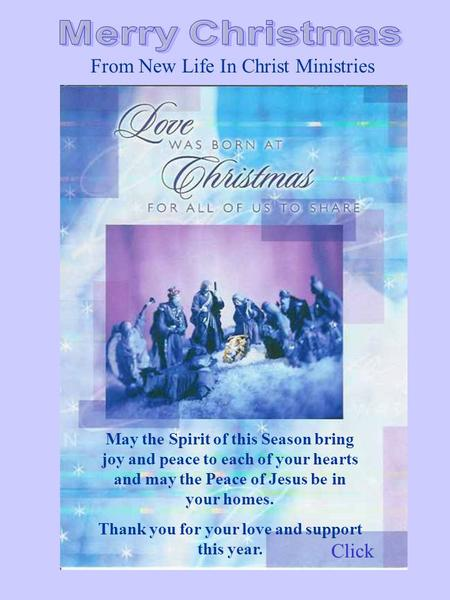 From New Life In Christ Ministries May the Spirit of this Season bring joy and peace to each of your hearts and may the Peace of Jesus be in your homes.