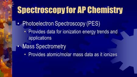 Spectroscopy for AP Chemistry Photoelectron Spectroscopy (PES) Provides data for ionization energy trends and applications Mass Spectrometry Provides atomic/molar.