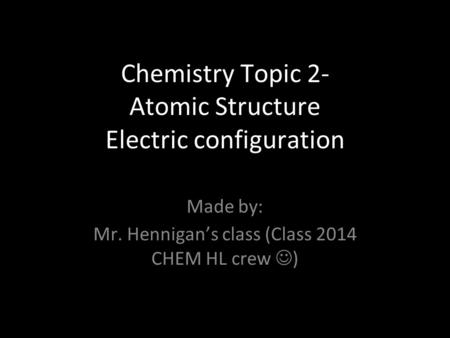 Chemistry Topic 2- Atomic Structure Electric configuration Made by: Mr. Hennigan's class (Class 2014 CHEM HL crew )