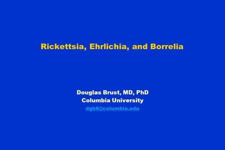 Rickettsia, Ehrlichia, and Borrelia Douglas Brust, MD, PhD Columbia University