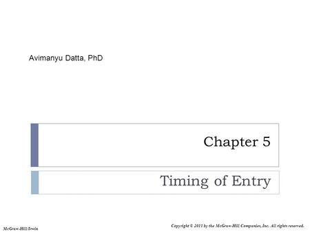 Copyright © 2011 by the McGraw-Hill Companies, Inc. All rights reserved. McGraw-Hill/Irwin Chapter 5 Timing of Entry Avimanyu Datta, PhD.