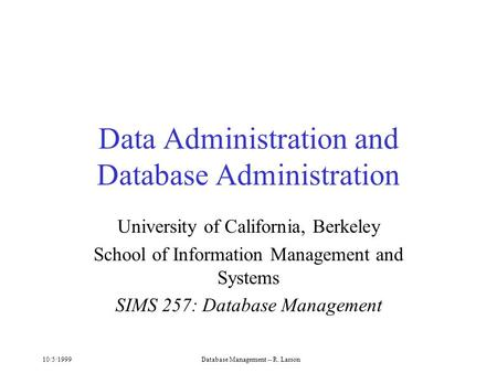 10/5/1999Database Management -- R. Larson Data Administration and Database Administration University of California, Berkeley School of Information Management.