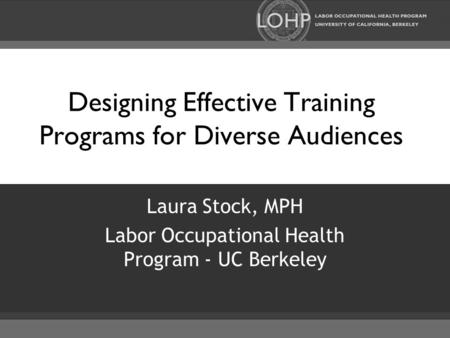 Designing Effective Training Programs for Diverse Audiences Laura Stock, MPH Labor Occupational Health Program - UC Berkeley.