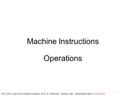 Machine Instructions Operations 1 ITCS 3181 Logic and Computer Systems 2014 B. Wilkinson Slides4-1.ppt Modification date: Oct 22, 2014.