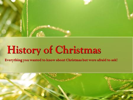 History of Christmas Everything you wanted to know about Christmas but were afraid to ask!