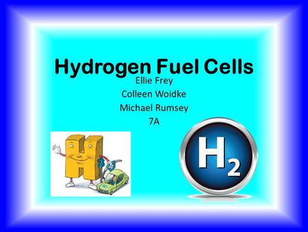 Hydrogen Fuel Cells Ellie Frey Colleen Woidke Michael Rumsey 7A.