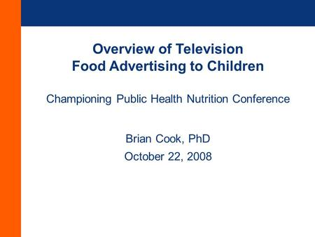 Overview of Television Food Advertising to Children Championing Public Health Nutrition Conference Brian Cook, PhD October 22, 2008.