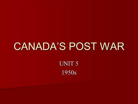 CANADA'S POST WAR UNIT 5 1950s. CONSUMER SOCIETY After WWII, there were few long term productions that could contribute to sustaining wartime economic.