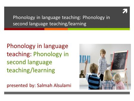  Phonology in language teaching: Phonology in second language teaching/learning presented by: Salmah Alsulami.