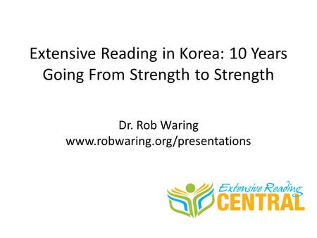 Extensive Reading in Korea: 10 Years Going From Strength to Strength Dr. Rob Waring www.robwaring.org/presentations.