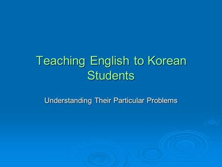 Teaching English to Korean Students Understanding Their Particular Problems.