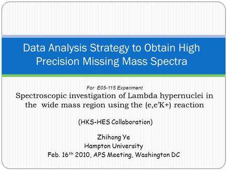 Zhihong Ye Hampton University Feb. 16 th 2010, APS Meeting, Washington DC Data Analysis Strategy to Obtain High Precision Missing Mass Spectra For E05-115.