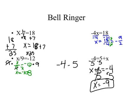 Bell Ringer X-7=18-4x=18 x/9=-12-4=5+x. How do we solve an equation??? Do inverse operations ie. If something is added, you subtract (vice-versa); if.