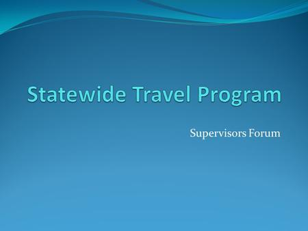 Supervisors Forum. Management Memo 14-03 Issued March 6, 2014 Requires all travel arrangements through the Statewide Travel Program (STP) using: CALTRAVELSTORE-