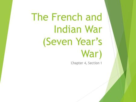 The French and Indian War (Seven Year's War) Chapter 4, Section 1.