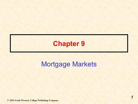 1 Chapter 9 Mortgage Markets © 2001 South-Western College Publishing Company.