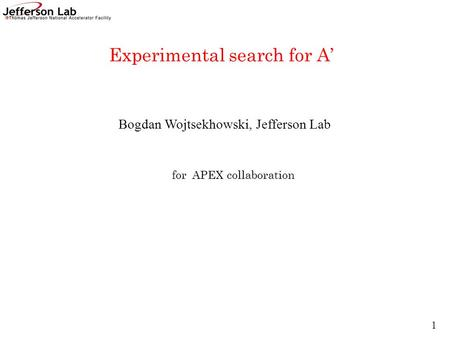 Bogdan Wojtsekhowski, Jefferson Lab Experimental search for A' for APEX collaboration 1.
