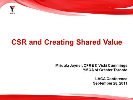 1 CSR and Creating Shared Value Mridula Joyner, CFRE & Vicki Cummings YMCA of Greater Toronto LACA Conference September 28, 2011.