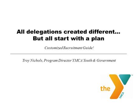 All delegations created different… But all start with a plan Customized Recruitment Guide! Troy Nichols, Program Director YMCA Youth & Government.