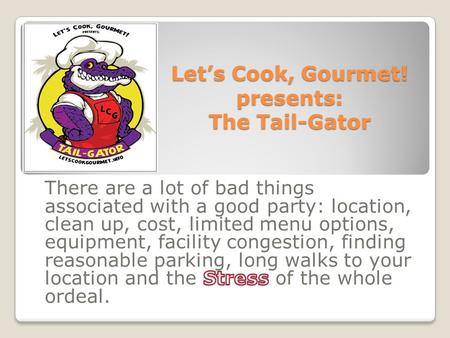 Let's Cook, Gourmet! presents: The Tail-Gator. Why not have all the party attributes come to you. Everything in 1 package customized to your timetable,