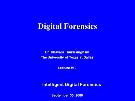 Digital Forensics Dr. Bhavani Thuraisingham The University of Texas at Dallas Lecture #12 Intelligent Digital Forensics September 30, 2009.