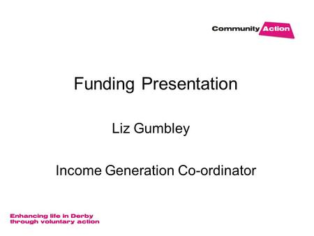 Funding Presentation Liz Gumbley Income Generation Co-ordinator.