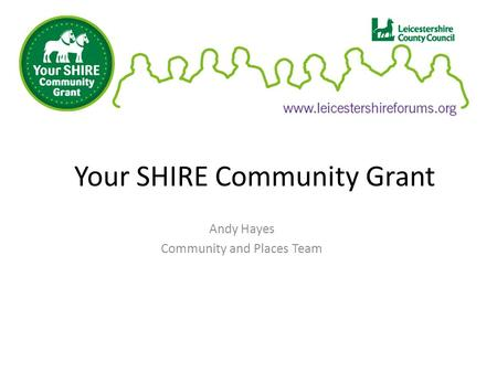 Your SHIRE Community Grant Andy Hayes Community and Places Team.