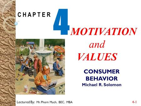 Lectured By: Mr. Phorn Much, BEC, MBA 4-1 C H A P T E R 4 MOTIVATION and VALUES CONSUMER BEHAVIOR Michael R. Solomon.