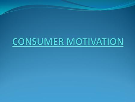 CONSUMER MOTIVATION In this presentation, we will give you a comprehensive picture of consumer psychology. Marketers make the consumers aware of their.