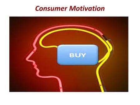 Consumer Motivation. Represents the drive to satisfy both physiological and psychological needs through product purchase and consumption Gives insights.