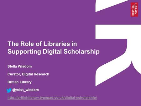The Role of Libraries in Supporting Digital Scholarship Stella Wisdom Curator, Digital Research British