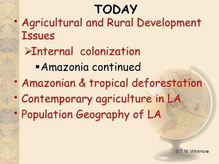 © T. M. Whitmore TODAY Agricultural and Rural Development Issues  Internal colonization  Amazonia continued Amazonian & tropical deforestation Contemporary.