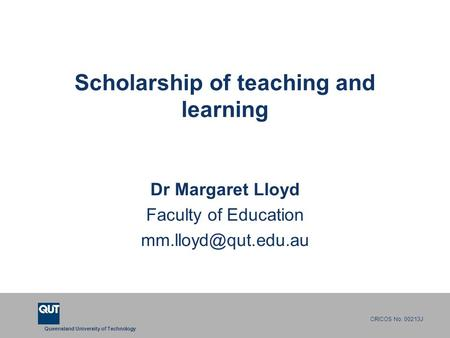 Queensland University of Technology CRICOS No. 00213J Scholarship of teaching and learning Dr Margaret Lloyd Faculty of Education