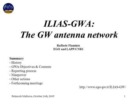Palma de Mallorca, October 24th, 20051 ILIAS-GWA: The GW antenna network Raffaele Flaminio EGO and LAPP/CNRS Summary - History - GWA Objectives & Contents.