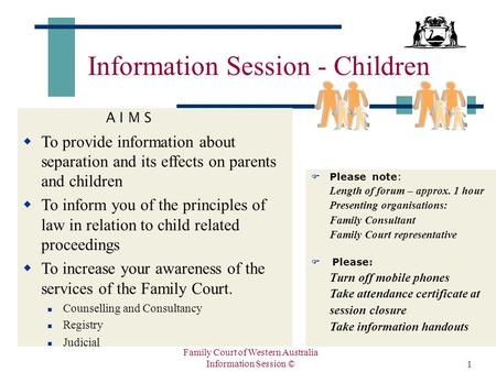Family Court of Western Australia Information Session © 1 Information Session - Children A I M S  To provide information about separation and its effects.