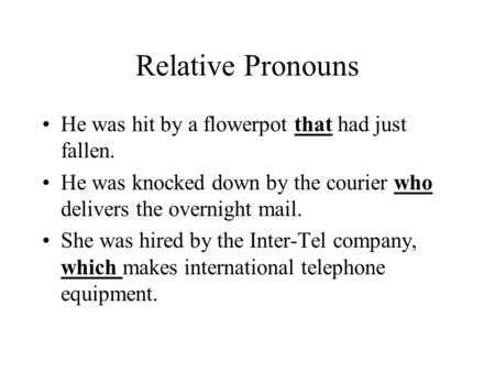 Relative Pronouns He was hit by a flowerpot that had just fallen. He was knocked down by the courier who delivers the overnight mail. She was hired by.