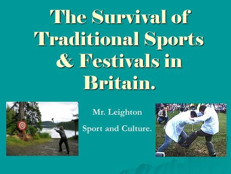 The Survival of Traditional Sports & Festivals in Britain. Mr. Leighton Sport and Culture.