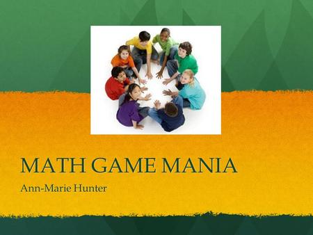 MATH GAME MANIA Ann-Marie Hunter. Why use Math Games? motivates students to use Math in different situations motivates students to use Math in different.