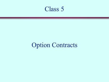 Class 5 Option Contracts. Options n A call option is a contract that gives the buyer the right, but not the obligation, to buy the underlying security.