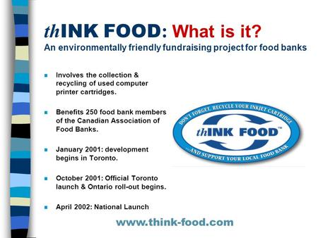 Th INK FOOD : What is it? An environmentally friendly fundraising project for food banks n Involves the collection & recycling of used computer printer.
