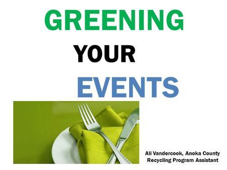 GREENING YOUR EVENTS Ali Vandercook, Anoka County Recycling Program Assistant.