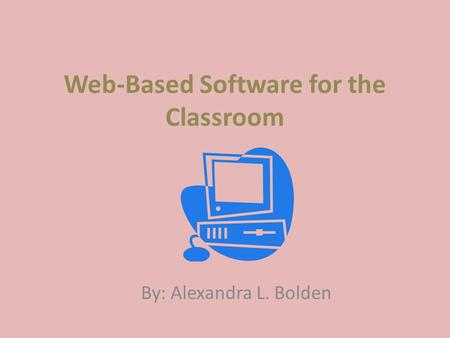 Web-Based Software for the Classroom By: Alexandra L. Bolden.