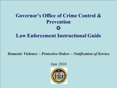 Governor's Office of Crime Control & Prevention ✪ Law Enforcement Instructional Guide Domestic Violence – Protective Orders – Notification of Service June.