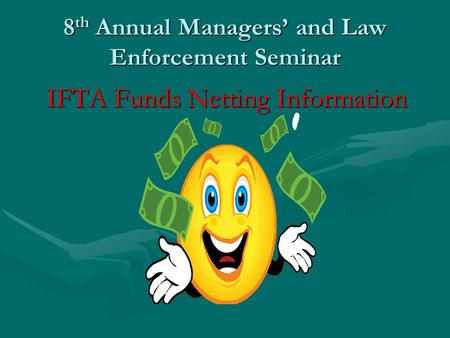 8 th Annual Managers' and Law Enforcement Seminar IFTA Funds Netting Information.