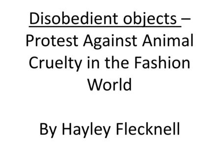 Disobedient objects – Protest Against Animal Cruelty in the Fashion World By Hayley Flecknell.