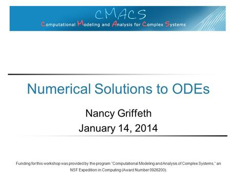 "Numerical Solutions to ODEs Nancy Griffeth January 14, 2014 Funding for this workshop was provided by the program ""Computational Modeling and Analysis."