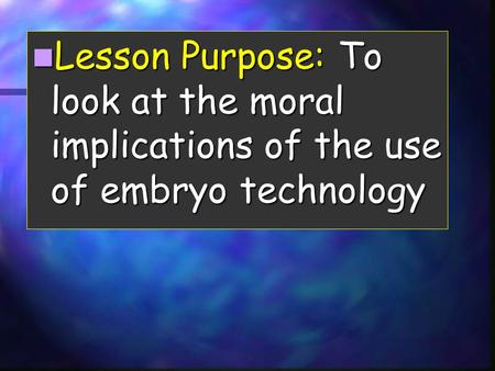 Lesson Purpose: To look at the moral implications of the use of embryo technology Lesson Purpose: To look at the moral implications of the use of embryo.