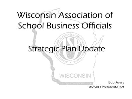 Wisconsin Association of School Business Officials Strategic Plan Update Bob Avery WASBO President-Elect.