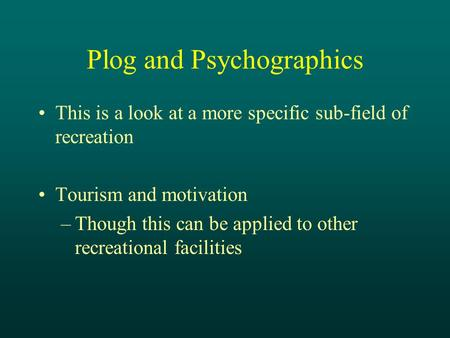 Plog and Psychographics This is a look at a more specific sub-field of recreation Tourism and motivation –Though this can be applied to other recreational.